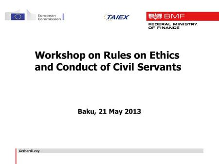 Gerhard Levy Baku, 21 May 2013 Workshop on Rules on Ethics and Conduct of Civil Servants.