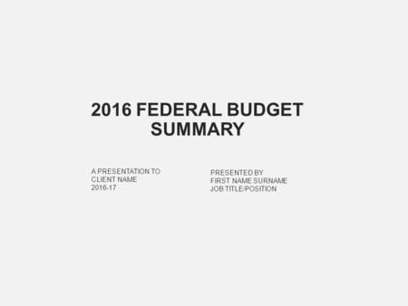 PRESENTED BY FIRST NAME SURNAME JOB TITLE/POSITION A PRESENTATION TO CLIENT NAME 2016-17 2016 FEDERAL BUDGET SUMMARY.