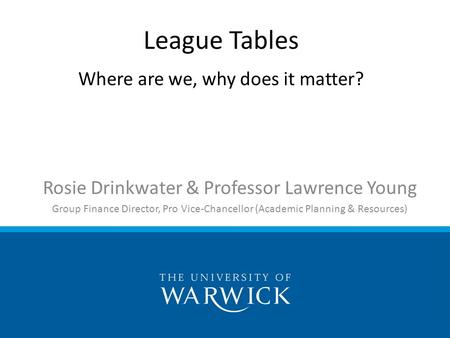 Rosie Drinkwater & Professor Lawrence Young Group Finance Director, Pro Vice-Chancellor (Academic Planning & Resources) League Tables Where are we, why.