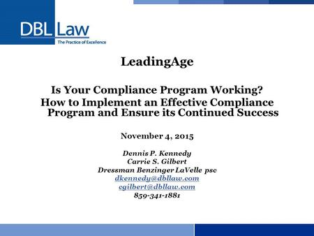 LeadingAge Is Your Compliance Program Working? How to Implement an Effective Compliance Program and Ensure its Continued Success November 4, 2015 Dennis.