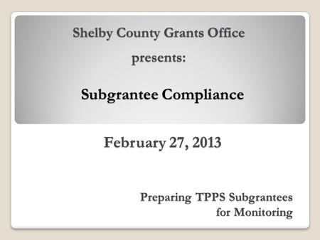Subgrantee Compliance February 27, 2013 Preparing TPPS Subgrantees for Monitoring Shelby County Grants Office presents: