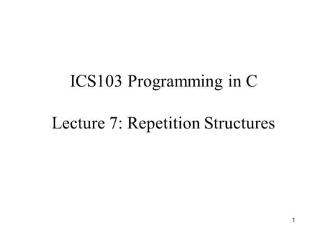 1 ICS103 Programming in C Lecture 7: Repetition Structures.