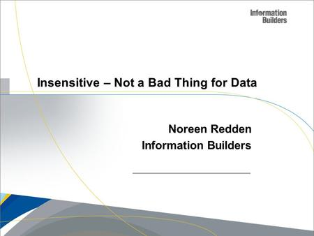 Insensitive – Not a Bad Thing for Data Noreen Redden Information Builders.