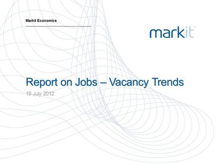 Report on Jobs – Vacancy Trends 19 July 2012 Markit Economics.