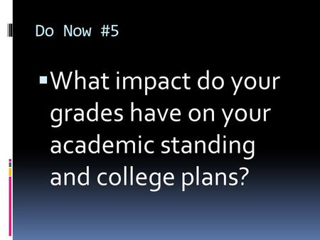 Do Now #5  What impact do your grades have on your academic standing and college plans?