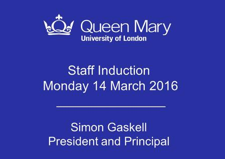 Staff Induction Monday 14 March 2016 Simon Gaskell President and Principal.