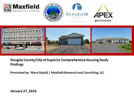 Douglas County/City of Superior Comprehensive Housing Study Findings Presented by: Mary Bujold | Maxfield Research and Consulting, LLC January 27, 2016.