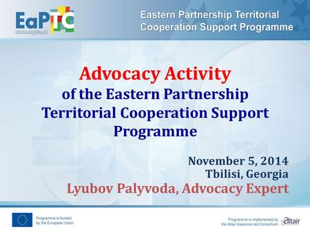Advocacy Activity of the Eastern Partnership Territorial Cooperation Support Programme November 5, 2014 Tbilisi, Georgia Lyubov Palyvoda, Advocacy Expert.