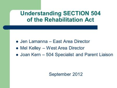 Understanding SECTION 504 of the Rehabilitation Act Jen Lamanna – East Area Director Mel Kelley – West Area Director Joan Kern – 504 Specialist and Parent.