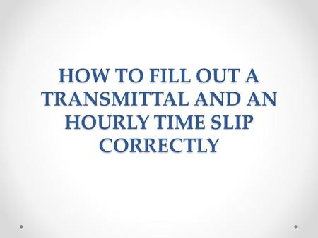 HOW TO FILL OUT A TRANSMITTAL AND AN HOURLY TIME SLIP CORRECTLY.