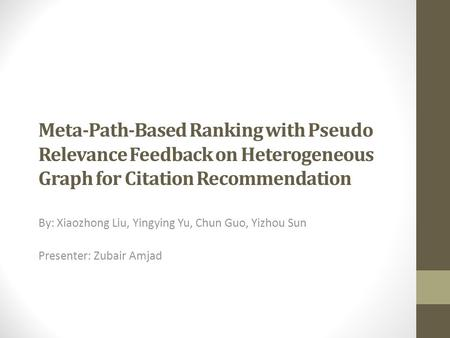 Meta-Path-Based Ranking with Pseudo Relevance Feedback on Heterogeneous Graph for Citation Recommendation By: Xiaozhong Liu, Yingying Yu, Chun Guo, Yizhou.