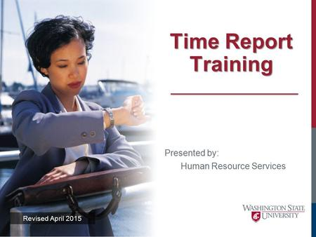 Time Report Training Revised April 2015 Presented by: Human Resource Services.