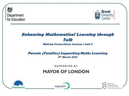 Enhancing Mathematical Learning through Talk Making Connections: Sessions 1 and 2 Parents (Families) Supporting Maths Learning 5 th March 2015.