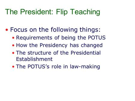 The President: Flip Teaching Focus on the following things: Requirements of being the POTUS How the Presidency has changed The structure of the Presidential.