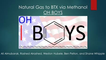 Ali Almubarak, Rashed Alrashed, Weston Hubele, Ben Pelton, and Shane Whipple Natural Gas to BTX via Methanol OH BOYS.