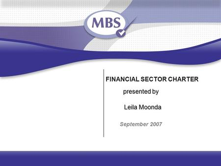 FINANCIAL SECTOR CHARTER September 2007 presented by Leila Moonda.