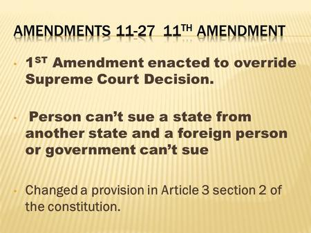 1 ST Amendment enacted to override Supreme Court Decision. Person can't sue a state from another state and a foreign person or government can't sue Changed.