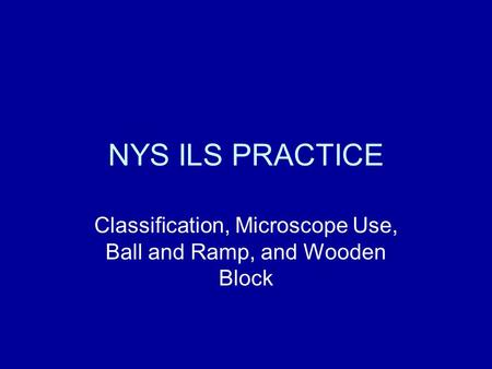 NYS ILS PRACTICE Classification, Microscope Use, Ball and Ramp, and Wooden Block.