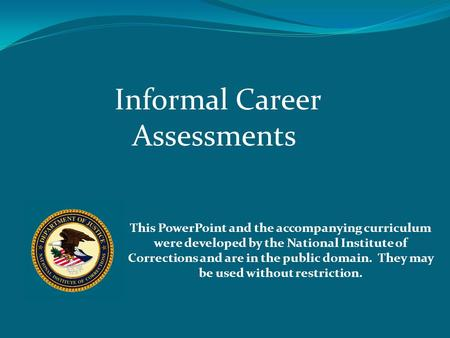 Informal Career Assessments This PowerPoint and the accompanying curriculum were developed by the National Institute of Corrections and are in the public.