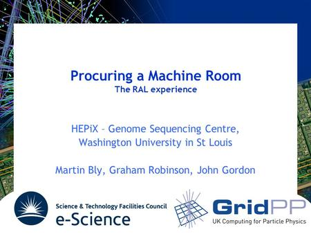 Procuring a Machine Room The RAL experience HEPiX – Genome Sequencing Centre, Washington University in St Louis Martin Bly, Graham Robinson, John Gordon.