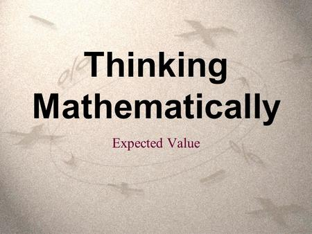 Thinking Mathematically Expected Value. Expected value is a mathematical way to use probabilities to determine what to expect in various situations over.