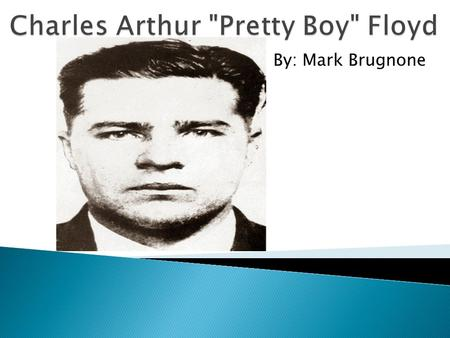 By: Mark Brugnone.  Charles Arthur Floyd was born in Bartow County, Georgia in 1904  Family soon after moved to Oklahoma  He was one of many children.