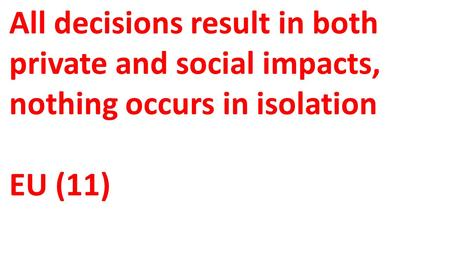 All decisions result in both private and social impacts, nothing occurs in isolation EU (11)