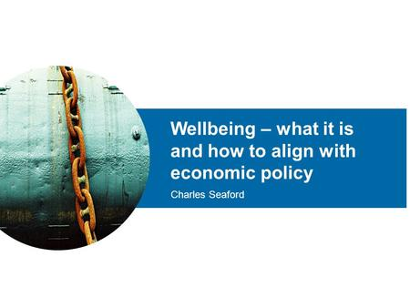 Wellbeing – what it is and how to align with economic policy Charles Seaford.