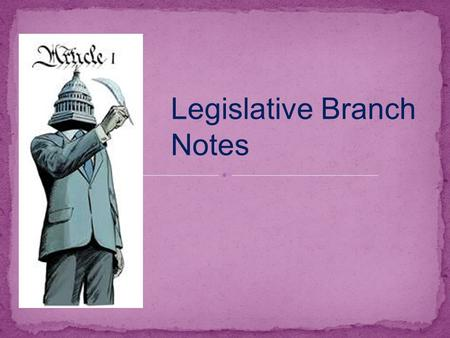 Legislative Branch Notes. ● Congress: A. Consists of – a bicameral legislature ● House of Representatives (435 members, based upon populations of the.