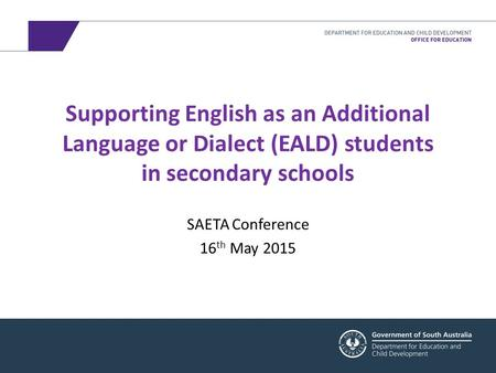 Supporting English as an Additional Language or Dialect (EALD) students in secondary schools SAETA Conference 16 th May 2015.
