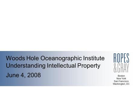 Boston New York San Francisco Washington, DC Woods Hole Oceanographic Institute Understanding Intellectual Property June 4, 2008.