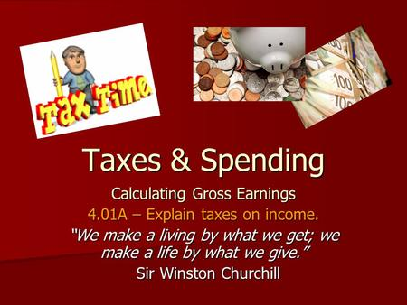 "Taxes & Spending Calculating Gross Earnings 4.01A – Explain taxes on income. ""We make a living by what we get; we make a life by what we give."" Sir Winston."