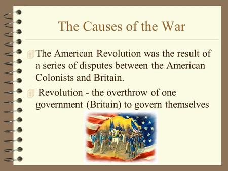 The Causes of the War 4 The American Revolution was the result of a series of disputes between the American Colonists and Britain. 4 Revolution - the overthrow.