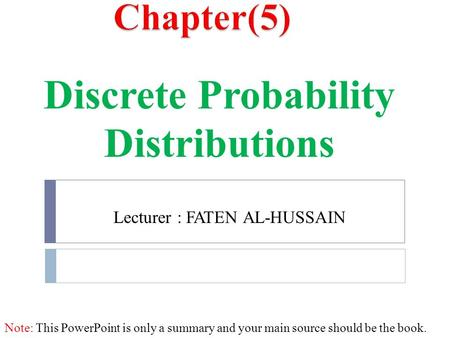 Lecturer : FATEN AL-HUSSAIN Discrete Probability Distributions Note: This PowerPoint is only a summary and your main source should be the book.