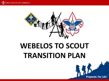 WEBELOS TO SCOUT TRANSITION PLAN. WHY DO WE NEED A PLAN? T HE TRANSITION FROM CUB SCOUTS INTO BOY SCOUTS IS WHEN WE LOSE A LARGE PERCENTAGE OF OUR MEMBERSHIP.