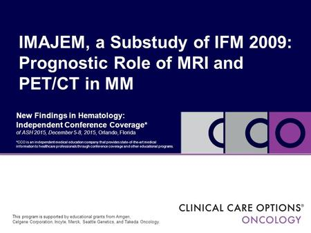 IMAJEM, a Substudy of IFM 2009: Prognostic Role of MRI and PET/CT in MM New Findings in Hematology: Independent Conference Coverage* of ASH 2015, December.