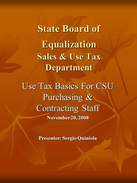 State Board of Equalization Sales & Use Tax Department Use Tax Basics For CSU Purchasing & Contracting Staff November 20, 2008 Presenter: Sergio Quiniola.