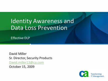 Identity Awareness and Data Loss Prevention Effective DLP David Miller Sr. Director, Security Products October 15, 2009.