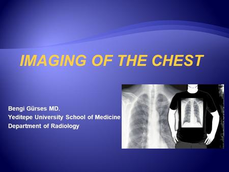Bengi Gürses MD. Yeditepe University School of Medicine Department of Radiology IMAGING OF THE CHEST.