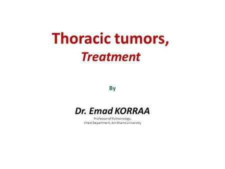 Thoracic tumors, Treatment By Dr. Emad KORRAA Professor of Pulmonology, Chest Department, Ain Shams University.