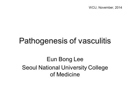 Pathogenesis of vasculitis Eun Bong Lee Seoul National University College of Medicine WCU, November, 2014.