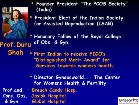 "Duru Shah Prof.Duru Shah Founder President ""The PCOS Society"" (India) President Elect of the Indian Society for Assisted Reproduction (ISAR) Honorary Fellow."