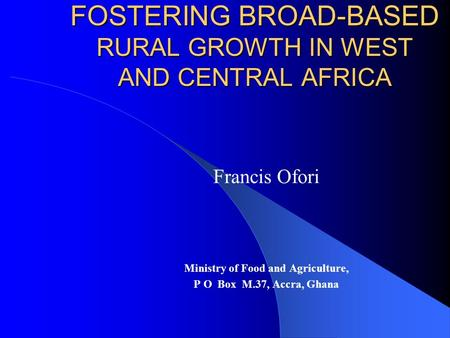 FOSTERING BROAD-BASED RURAL GROWTH IN WEST AND CENTRAL AFRICA Francis Ofori Ministry of Food and Agriculture, P O Box M.37, Accra, Ghana.