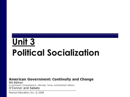 Chapter 11 Unit 3 Political Socialization Pearson Education, Inc. © 2008 American Government: Continuity and Change 9th Edition to accompany Comprehensive,