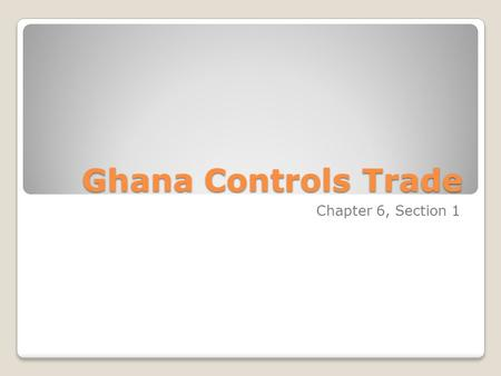 Ghana Controls Trade Chapter 6, Section 1. Ghana's Beginnings - The first people in Ghana were farmers called the Soninke. - In the 300s nomadic herders.