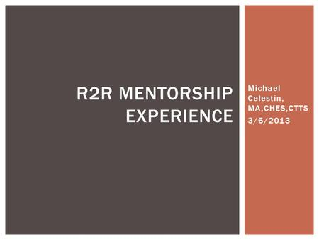 Michael Celestin, MA,CHES,CTTS 3/6/2013 R2R MENTORSHIP EXPERIENCE.