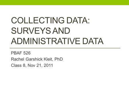 COLLECTING DATA: SURVEYS AND ADMINISTRATIVE DATA PBAF 526 Rachel Garshick Kleit, PhD Class 8, Nov 21, 2011.