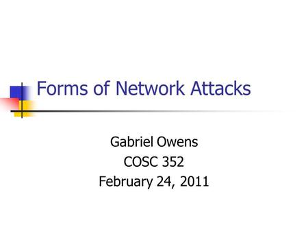 Forms of Network Attacks Gabriel Owens COSC 352 February 24, 2011.