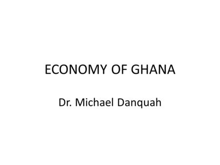 ECONOMY OF GHANA Dr. Michael Danquah. THE AGRICULTURAL SECTOR.