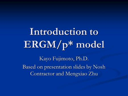 Introduction to ERGM/p* model Kayo Fujimoto, Ph.D. Based on presentation slides by Nosh Contractor and Mengxiao Zhu.